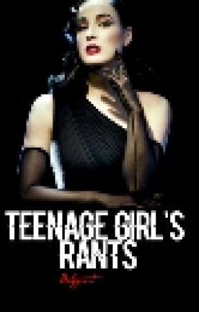 Teenage Girl Rants. by halcyonheaven