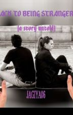 Back To Being Strangers (a story untold) (COMPLETED) by jagiya06