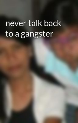 never talk back to a gangster