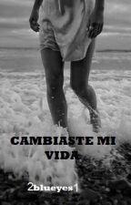 CAMBIASTE MI VIDA by 2blueyes1