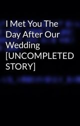 I Met You The Day After Our Wedding [UNCOMPLETED STORY] by ms_anonymusly_random