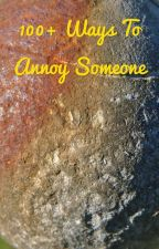 100+ ways to annoy someone  by Imweirddealwithme
