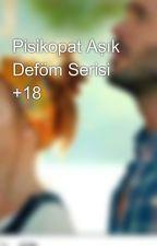 Pisikopat Aşık Deföm Serisi +18 by senaristcibayan