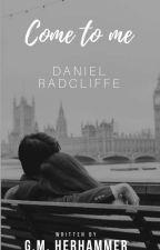 ◐↯Come To Me◐.||Daniel Radcliffe||⇜ by ginevra_Somerhalder