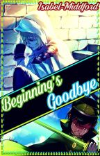 Beginning's Goodbye [One-Shot] by Isabel-Middford