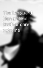 The lion guard kion and Fuli truth or dare extreme  by ryanthmashealy