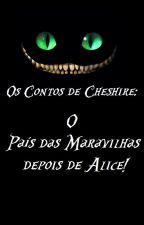 Os Contos de Cheshire: O País das Maravilhas depois de Alice! by Panda_Radioativo