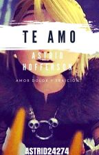 Te Amo Astrid Hofferson: Amor, Dolor y Traicion. (Tercera y ultima parte). by AstridHoffersonTM