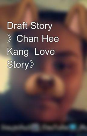 Draft Story 》Chan Hee   Kang  Love Story》 by XxYukineUchihaxX