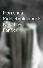 Horrenda Riddle(Voldemorts Daughter Fanfic) by _FandomGeek_