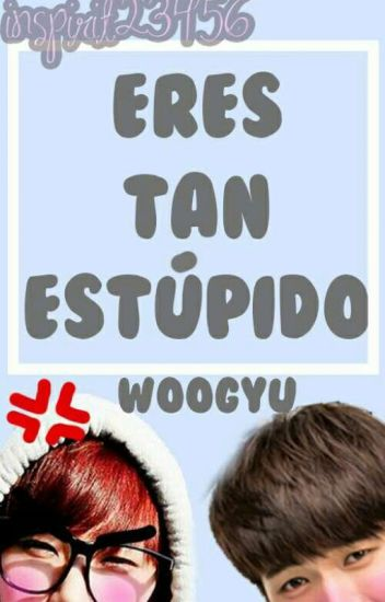 Eres tan estúpido » Woogyu