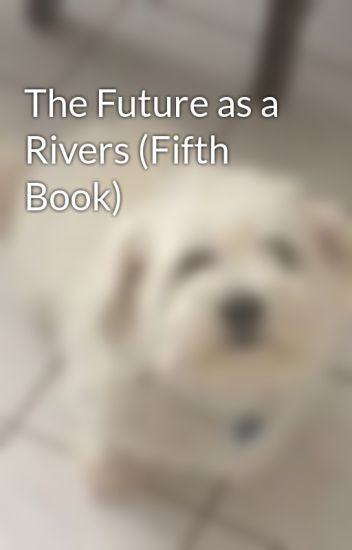 The Future as a Rivers (Fifth Book)