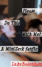 Please do this with me? (A MiniZerk fanfic) by LukeBodenham