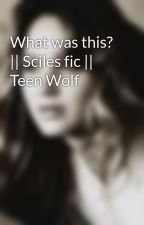 What was this?    Sciles fic    Teen Wolf by whatamiactuallydoing