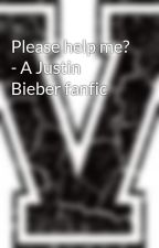 Please help me? - A Justin Bieber fanfic by MrsTryingTooHard