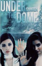 Under The Dome (Camren) by LoloHansenBrooke