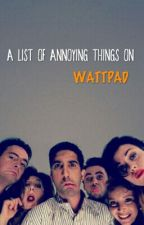 A List Of Annoying Things On Wattpad (EDITING) by chclseafc