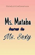 Ms.Mataba Turns To Ms.Sexy [COMPLETED] by MessyQueenC