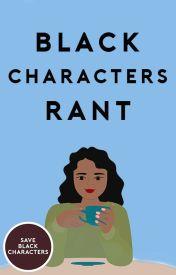 Black Characters Rant by saveblackcharacters