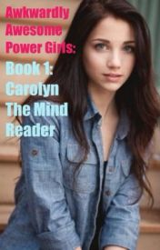 Awkwardly Awesome Power Girls: Book 1: Carolyn the Mind Reader by miraculouseverafter