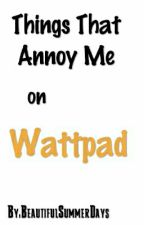 Things That Annoy Me on Wattpad by HopelessRomanceWrite
