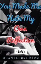 You Made Me Hate My Own Reflection (bxb) by BeanieLover122