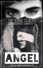 Eres mía Ángel  by NovelasDeAbraham234