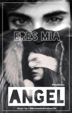 Eres mía Ángel (borrador) by NovelasDeAbraham234