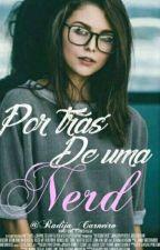 Por trás de uma nerd♥{Em Revisão} by RadijaCarneiro