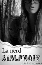 La nerd ¿¡ALPHA!? *En Corrección* by CatsIsLoves