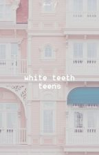 WHITE TEETH TEENS ✧ WRITING + FACE CLAIMS by lyrical-ly