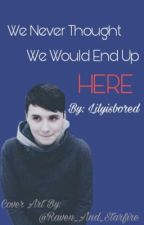 We Never Thought We Would End Up Here { A Dan X Reader} { By Lilyisbored } by lilyisbored