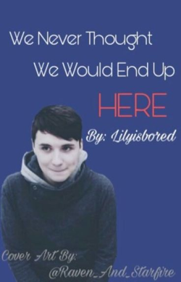 We Never Thought We Would End Up Here { A Dan X Reader} { By Lilyisbored }