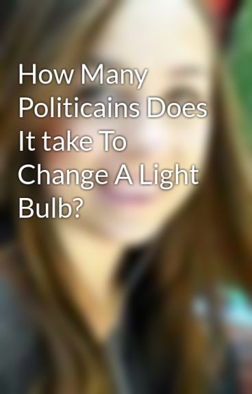 How Many Politicains Does It take To Change A Light Bulb? by Cassidymayjay