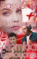 Passione + Possessione = Atomica Esplosione by Eirynbell