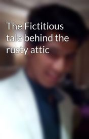 The Fictitious tale behind the rusty attic by ayush1601