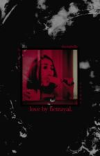 Love by Betrayal  by SlayingBella