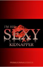 I'm His Sexy Kidnapper(CURRENTLY EDITING) by PrimadonnaGoddess