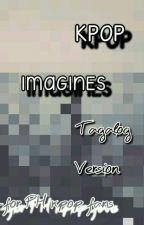 Kpop Imagines (Tagalog Version For PH Kpop Fans)* Very Slow Update* by Tii_kookie