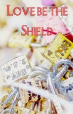 Love Be The Shield by BlessFavorGrace