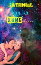 KathNiel Fan Ka Kung..... (Complete) by medyoobadgirl
