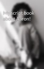 My script book about Aaron! by BetsyLynch09
