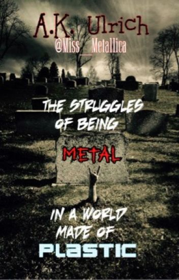 The Struggles of Being Metal in a World Made of Plastic