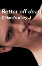 Better off dead-Chiara's diary. by laclavicoladilucas