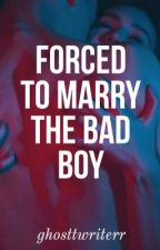 Forced To Marry The Bad Boy ✔ by xxItsxxTrinixx