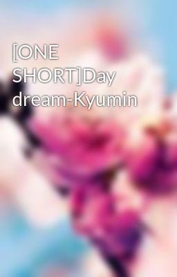Đọc truyện [ONE SHORT]Day dream-Kyumin