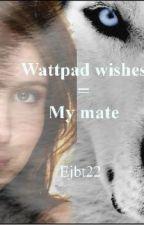 Wattpad Wishes = My Mate by emilyisawesome37