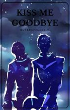 Kiss Me Goodbye (A Klance Fanfic) by OuterSpaceMilk