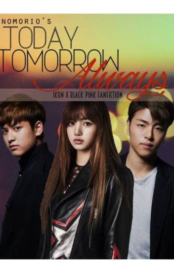 Today Tomorrow Always (iKON x Black Pink Fanfiction)