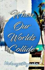 When Our Worlds Collide Book 1 by blackmagicstorymaker